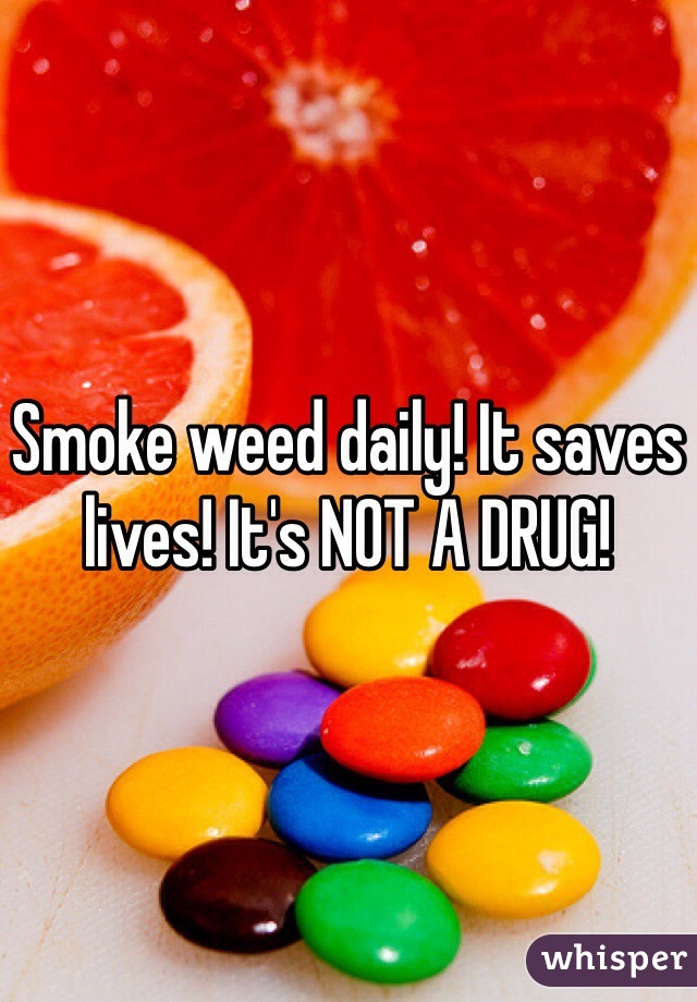 Smoke weed daily! It saves lives! It's NOT A DRUG!