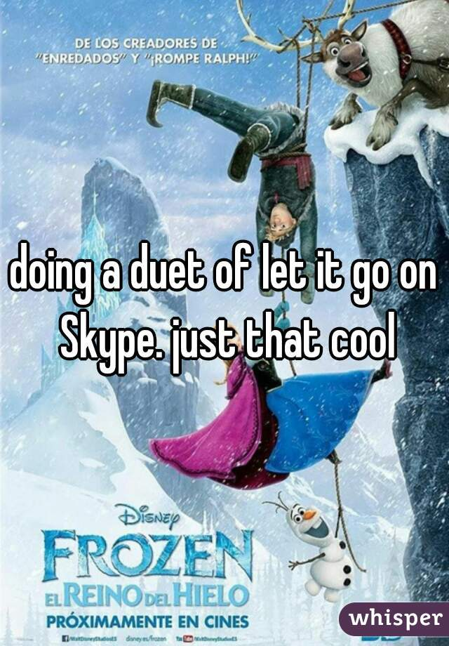 doing a duet of let it go on Skype. just that cool