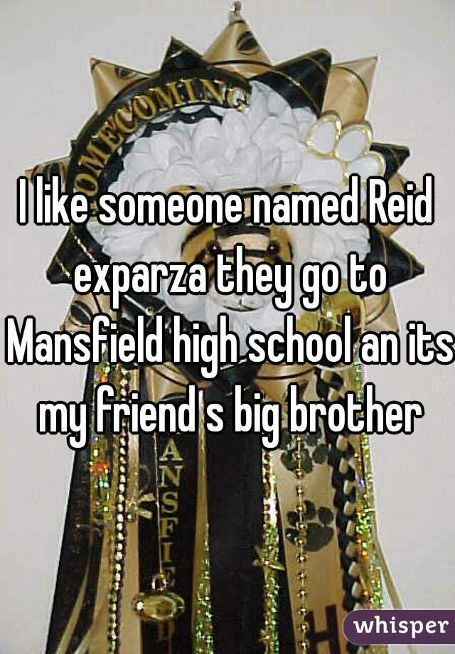 I like someone named Reid exparza they go to Mansfield high school an its my friend s big brother