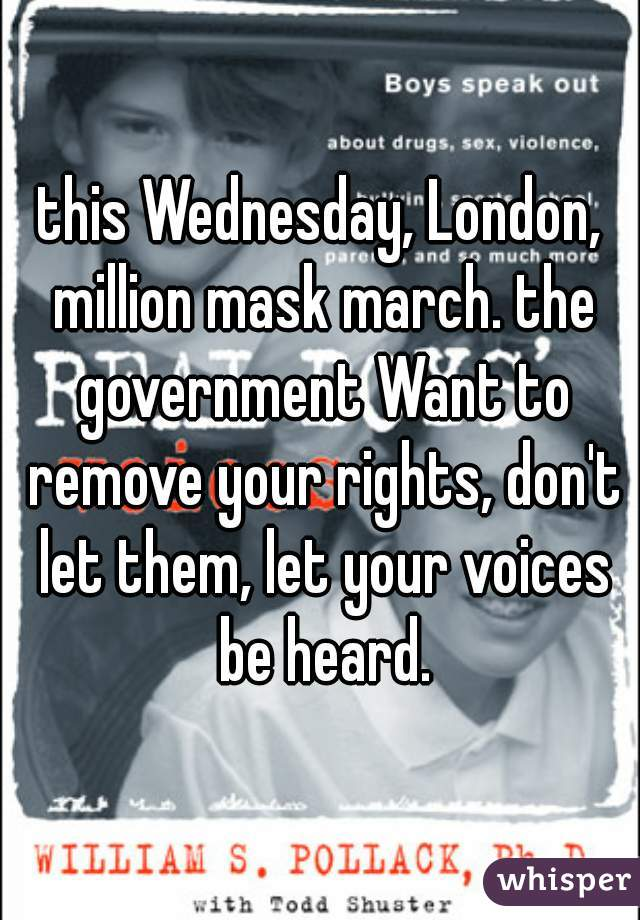 this Wednesday, London, million mask march. the government Want to remove your rights, don't let them, let your voices be heard.