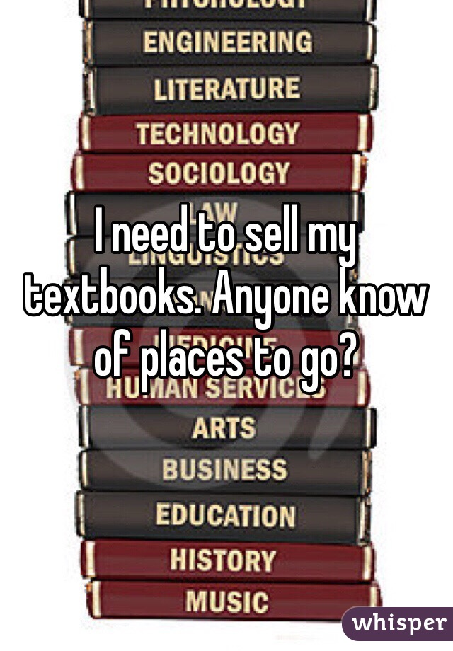 I need to sell my textbooks. Anyone know of places to go?