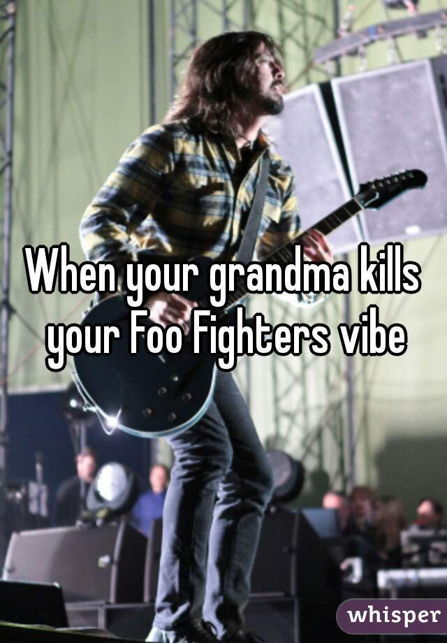 When your grandma kills your Foo Fighters vibe