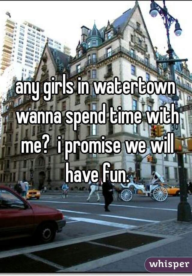 any girls in watertown wanna spend time with me?  i promise we will have fun.