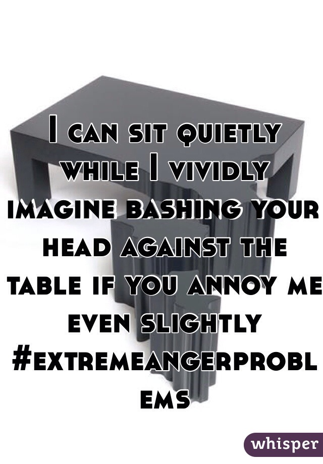 I can sit quietly while I vividly imagine bashing your head against the table if you annoy me even slightly #extremeangerproblems