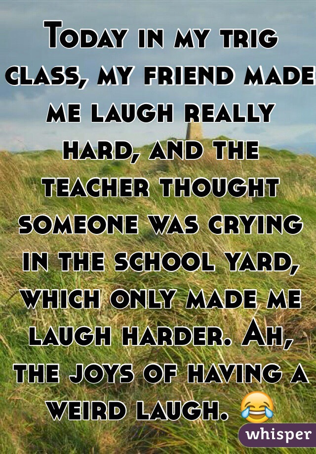 Today in my trig class, my friend made me laugh really hard, and the teacher thought someone was crying in the school yard, which only made me laugh harder. Ah, the joys of having a weird laugh. 😂