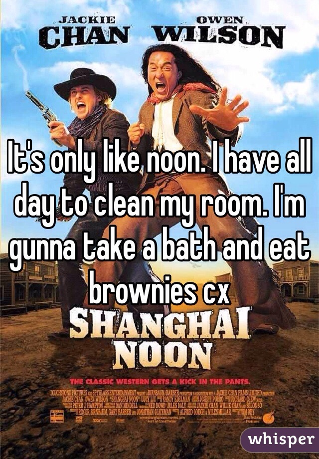 It's only like noon. I have all day to clean my room. I'm gunna take a bath and eat brownies cx