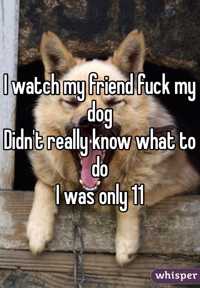 I watch my friend fuck my dog  Didn't really know what to do  I was only 11