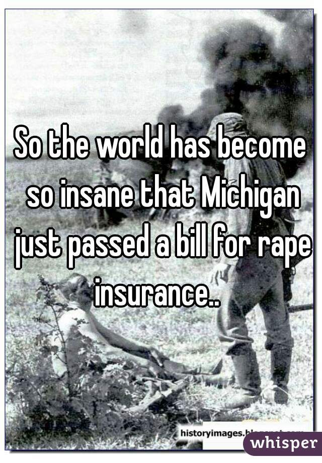 So the world has become so insane that Michigan just passed a bill for rape insurance..
