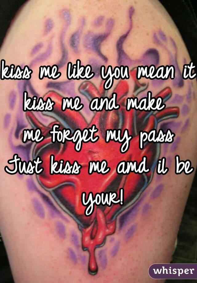 kiss me like you mean it kiss me and make  me forget my pass Just kiss me amd il be your!