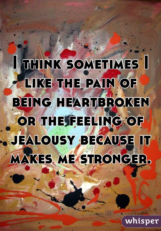 I think sometimes I like the pain of being heartbroken or the feeling of jealousy because it makes me stronger.