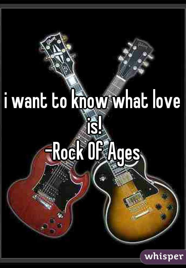 i want to know what love is! -Rock Of Ages