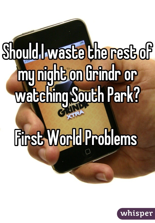 Should I waste the rest of my night on Grindr or watching South Park?  First World Problems