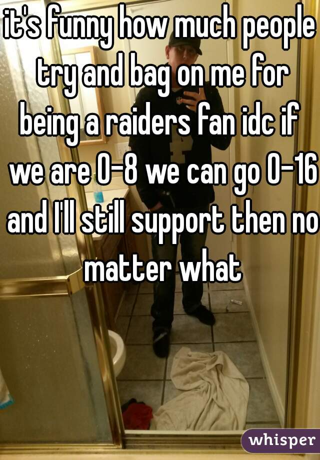 it's funny how much people try and bag on me for being a raiders fan idc if  we are 0-8 we can go 0-16 and I'll still support then no matter what