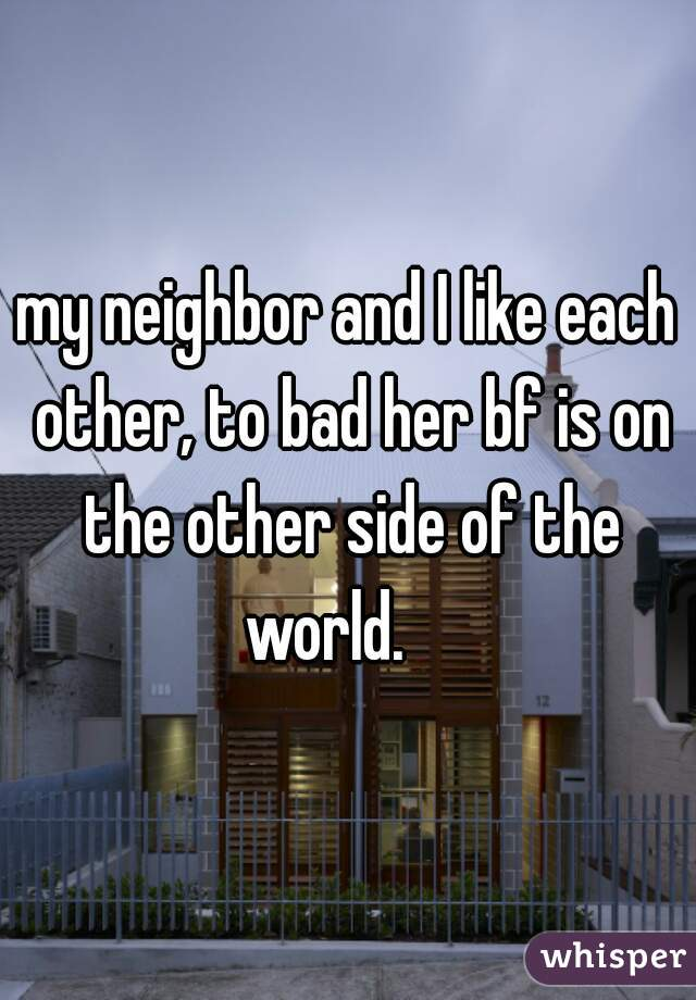 my neighbor and I like each other, to bad her bf is on the other side of the world.