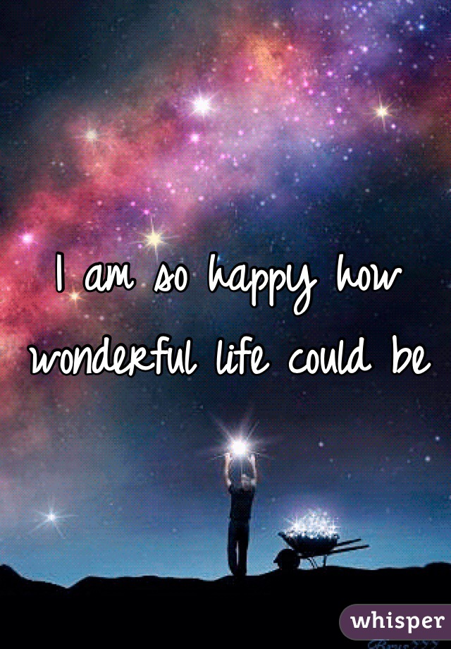 I am so happy how wonderful life could be