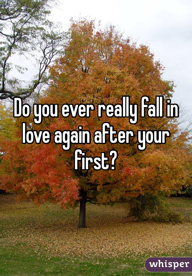 Do you ever really fall in love again after your first?