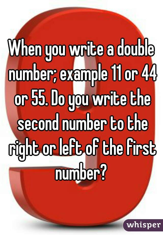 When you write a double number; example 11 or 44 or 55. Do you write the second number to the right or left of the first number?