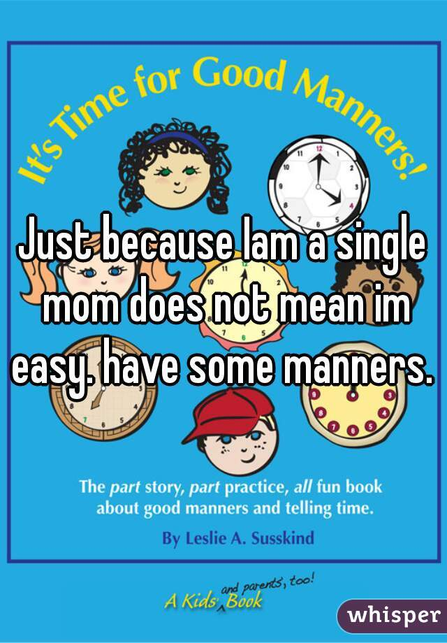 Just because Iam a single mom does not mean im easy. have some manners.