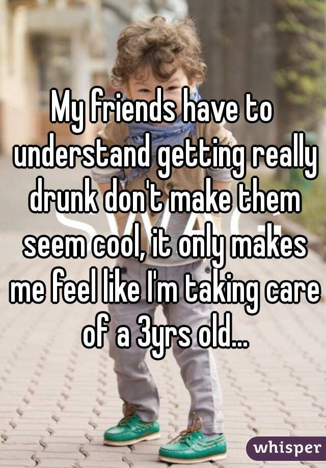 My friends have to understand getting really drunk don't make them seem cool, it only makes me feel like I'm taking care of a 3yrs old...
