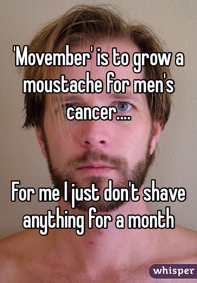 'Movember' is to grow a moustache for men's cancer....   For me I just don't shave anything for a month
