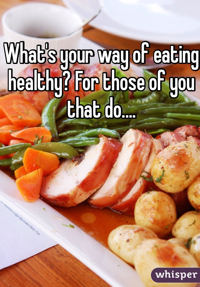 What's your way of eating healthy? For those of you that do....