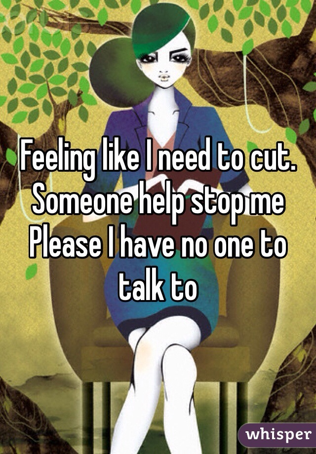 Feeling like I need to cut. Someone help stop me  Please I have no one to talk to