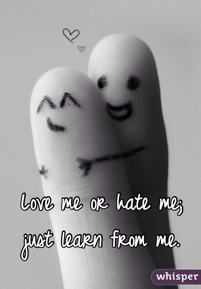 Love me or hate me; just learn from me.