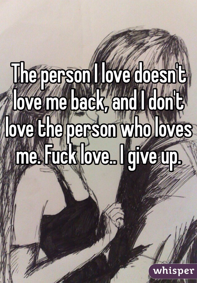 The person I love doesn't love me back, and I don't love the person who loves me. Fuck love.. I give up.