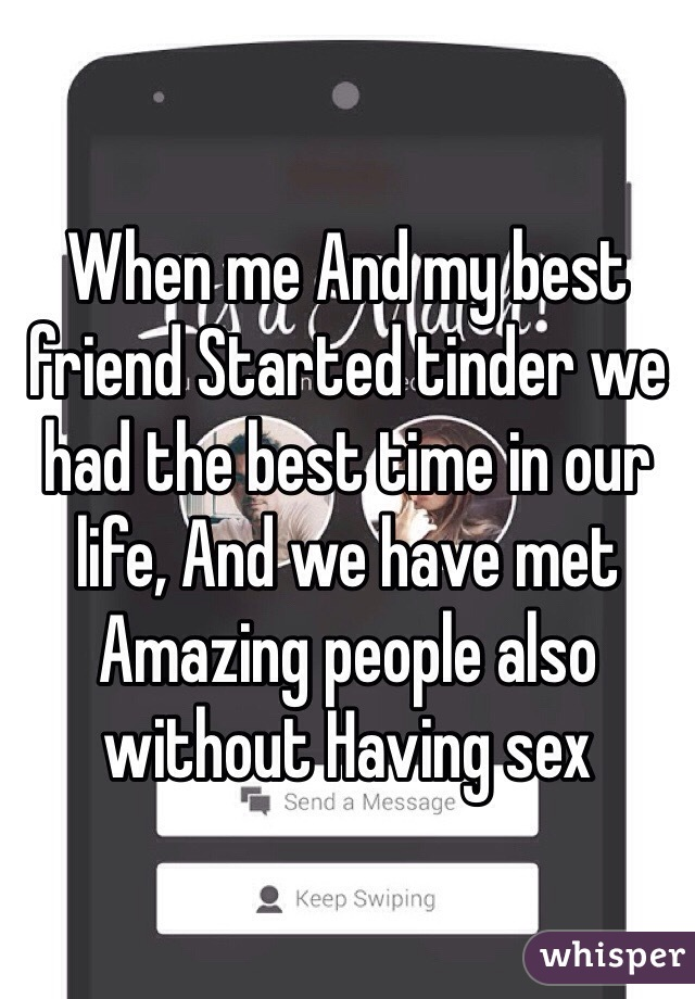When me And my best friend Started tinder we had the best time in our life, And we have met Amazing people also without Having sex