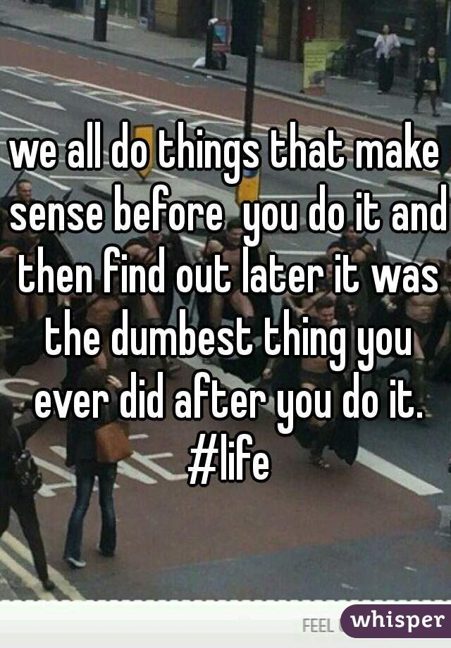 we all do things that make sense before  you do it and then find out later it was the dumbest thing you ever did after you do it. #life