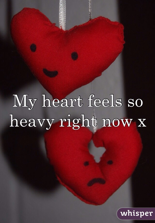 My heart feels so heavy right now x