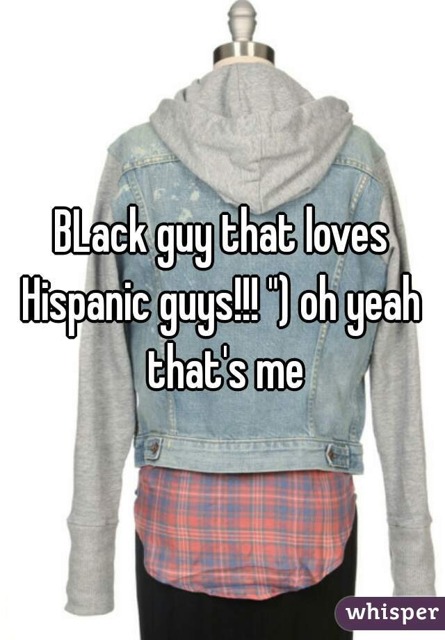 "BLack guy that loves Hispanic guys!!! "") oh yeah  that's me"