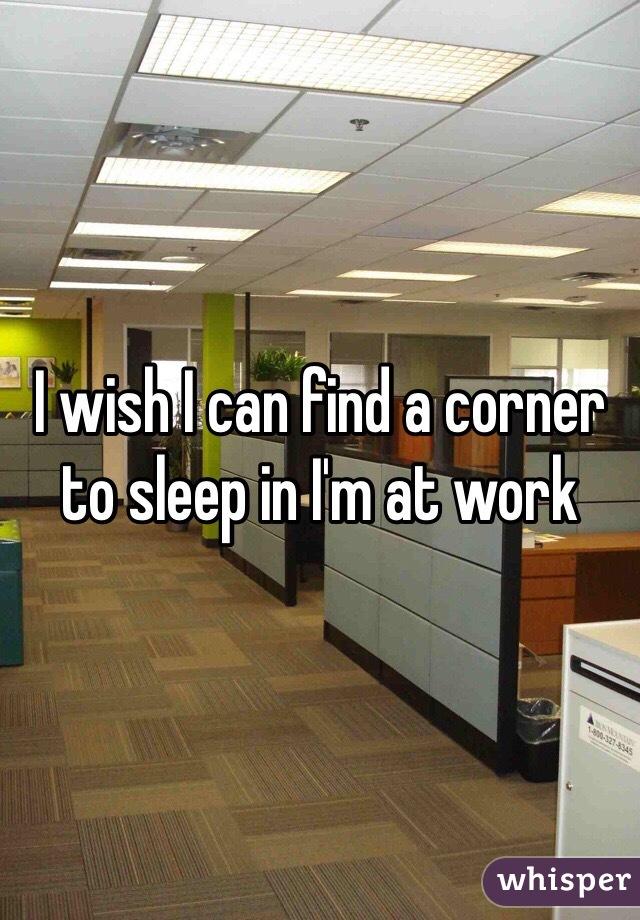 I wish I can find a corner to sleep in I'm at work