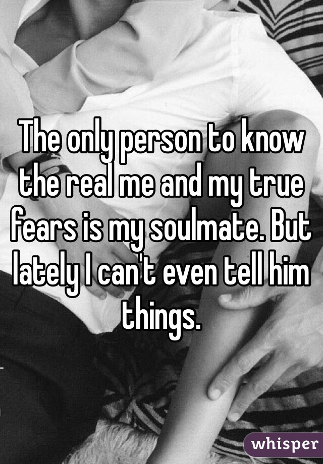 The only person to know the real me and my true fears is my soulmate. But lately I can't even tell him things.