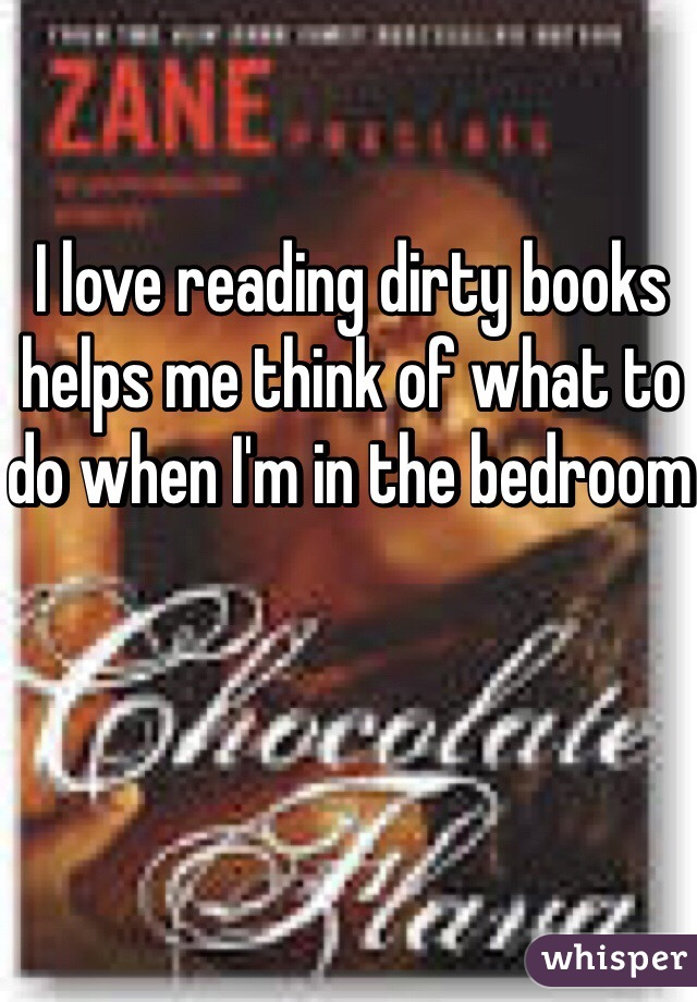 I love reading dirty books helps me think of what to do when I'm in the bedroom