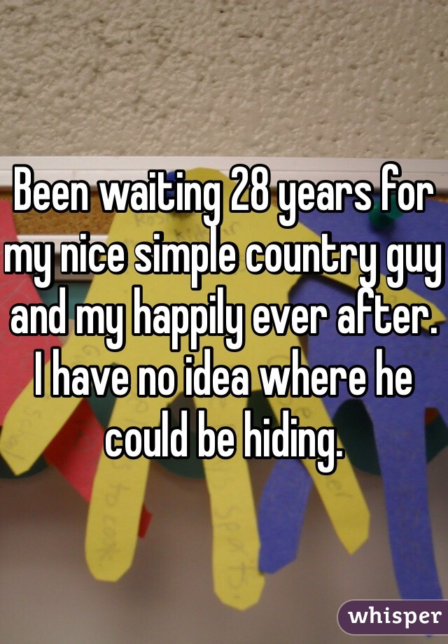 Been waiting 28 years for my nice simple country guy and my happily ever after. I have no idea where he could be hiding.