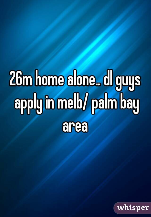 26m home alone.. dl guys apply in melb/ palm bay area