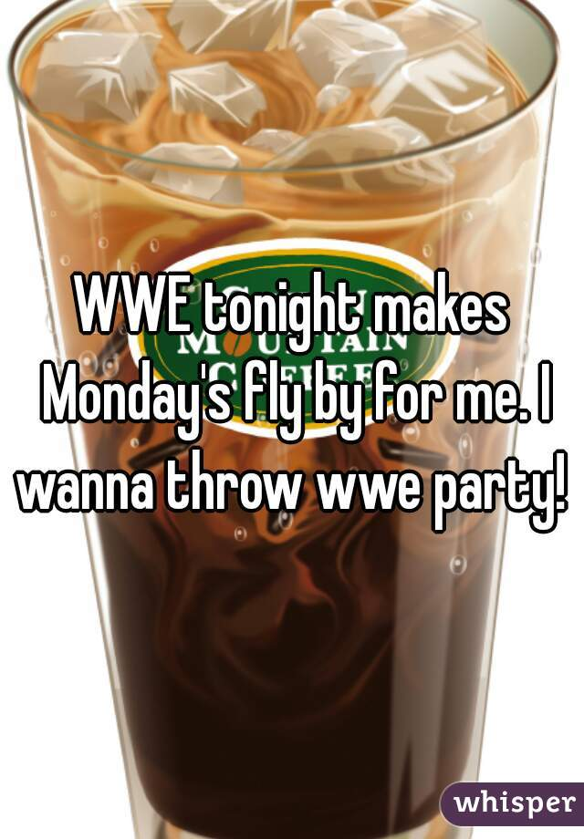 WWE tonight makes Monday's fly by for me. I wanna throw wwe party!