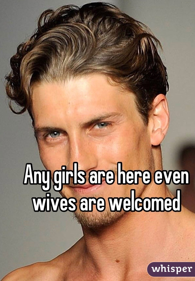 Any girls are here even wives are welcomed