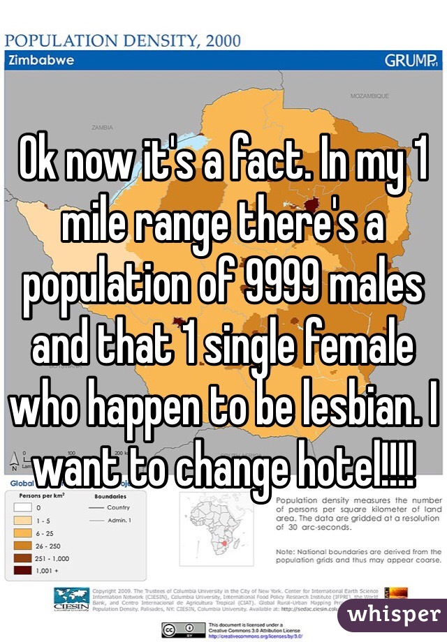 Ok now it's a fact. In my 1 mile range there's a population of 9999 males and that 1 single female who happen to be lesbian. I want to change hotel!!!!