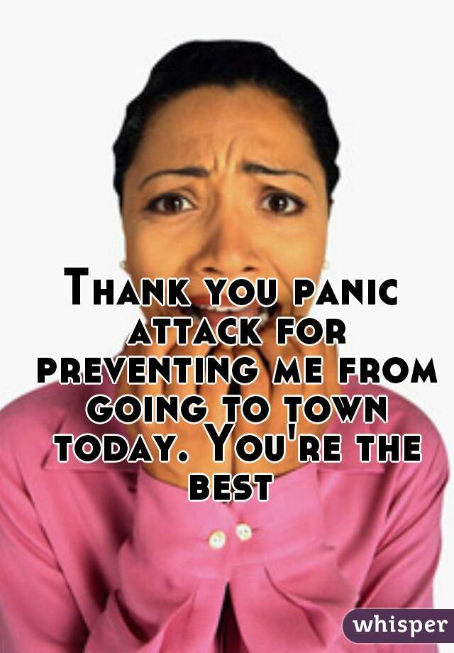 Thank you panic attack for preventing me from going to town today. You're the best