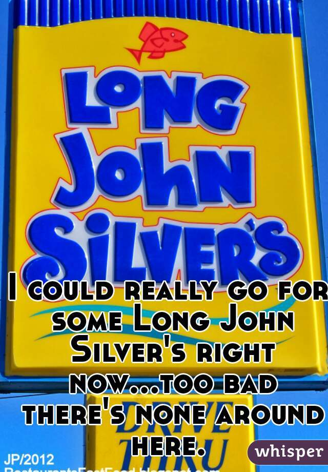 I could really go for some Long John Silver's right now...too bad there's none around here.