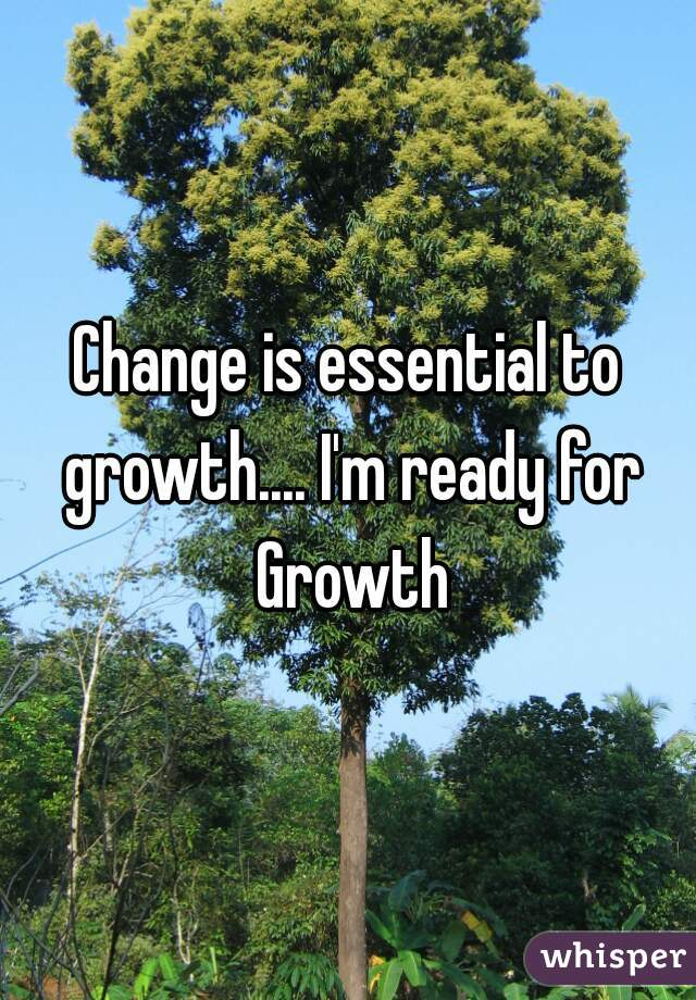 Change is essential to growth.... I'm ready for Growth