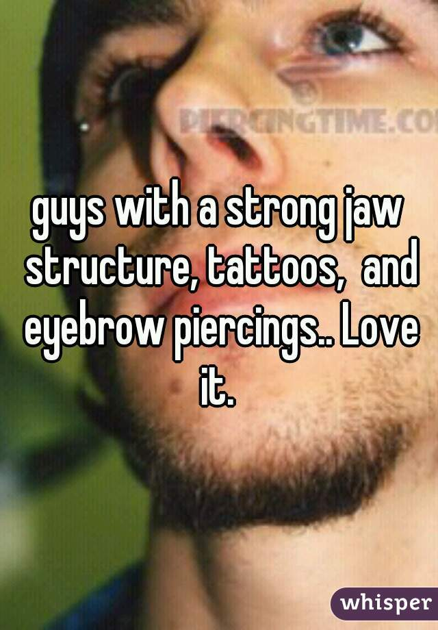 guys with a strong jaw structure, tattoos,  and eyebrow piercings.. Love it.