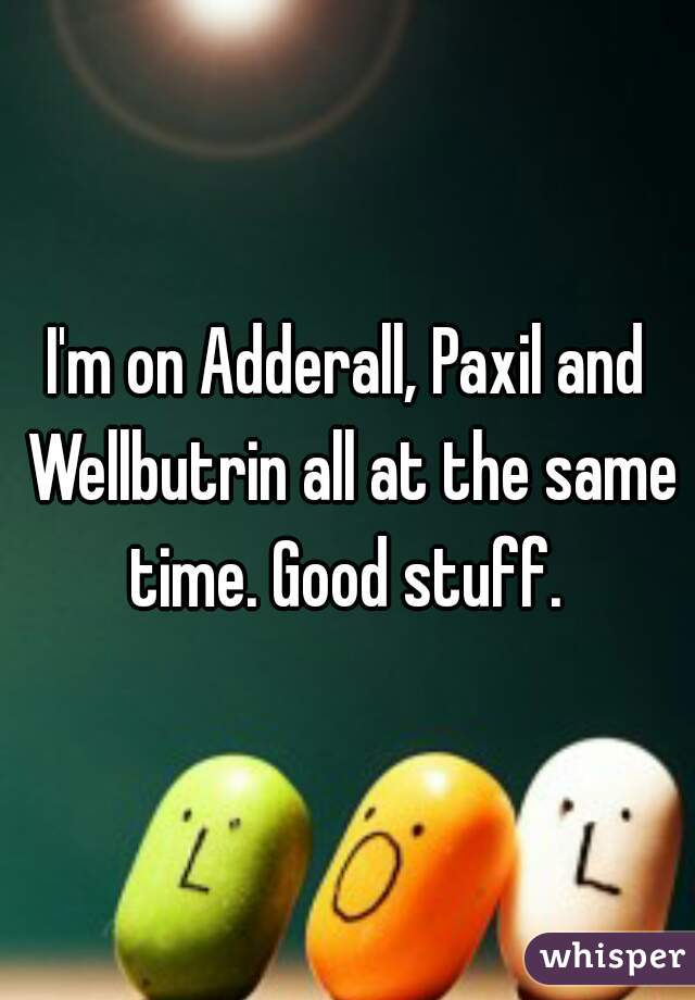 I'm on Adderall, Paxil and Wellbutrin all at the same time. Good stuff.