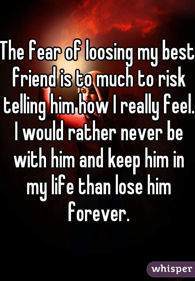 The fear of loosing my best friend is to much to risk telling him how I really feel. I would rather never be with him and keep him in my life than lose him forever.