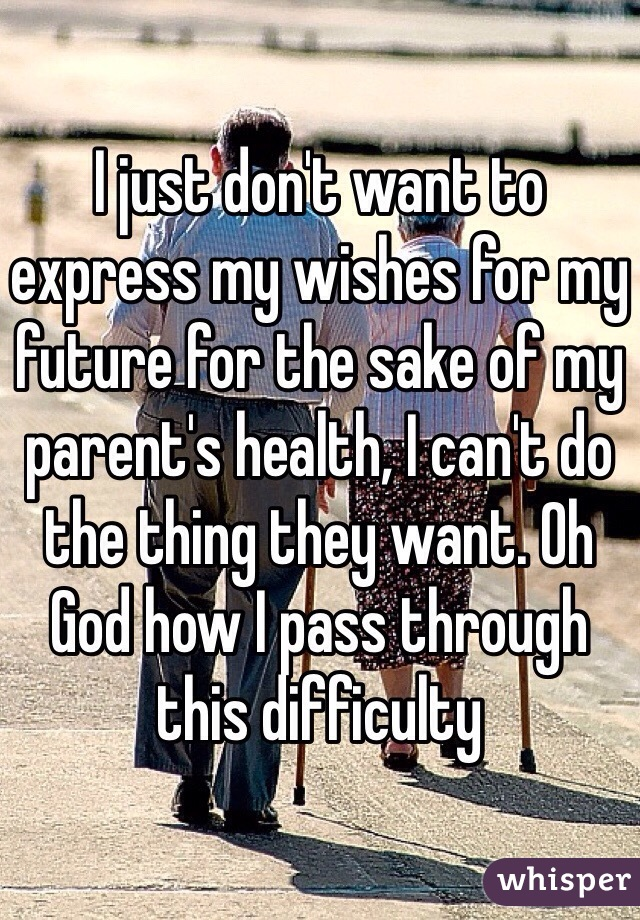 I just don't want to express my wishes for my future for the sake of my parent's health, I can't do the thing they want. Oh God how I pass through this difficulty
