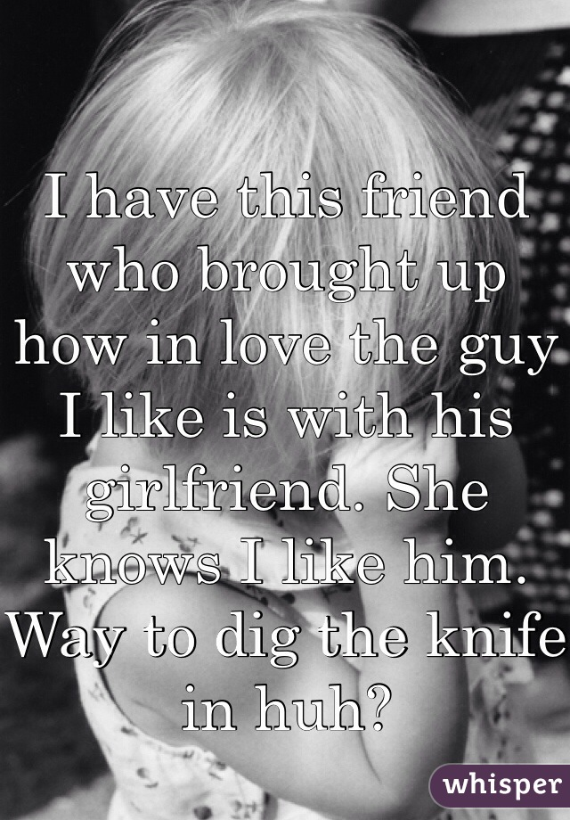 I have this friend who brought up how in love the guy I like is with his girlfriend. She knows I like him. Way to dig the knife in huh?