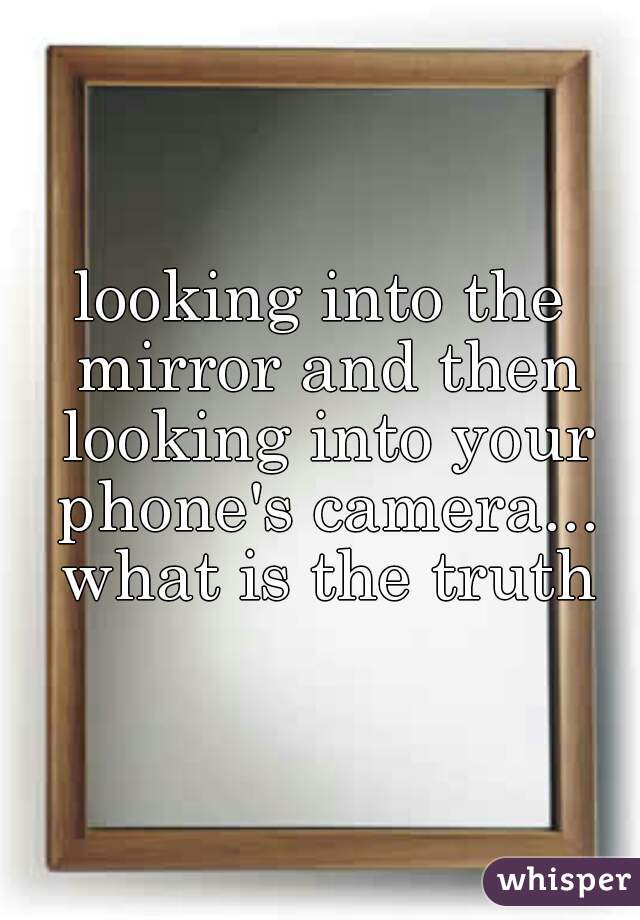 looking into the mirror and then looking into your phone's camera... what is the truth