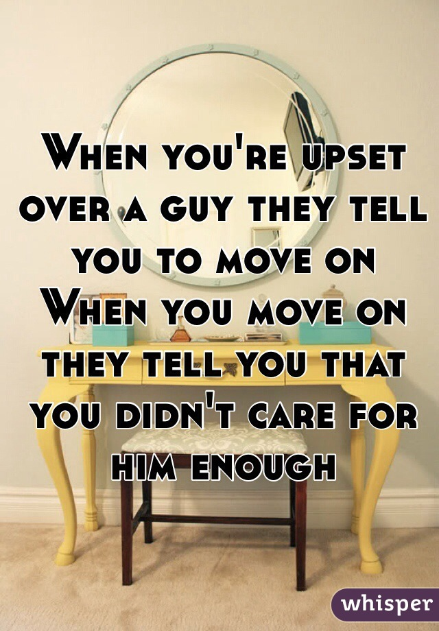When you're upset over a guy they tell you to move on When you move on they tell you that you didn't care for him enough